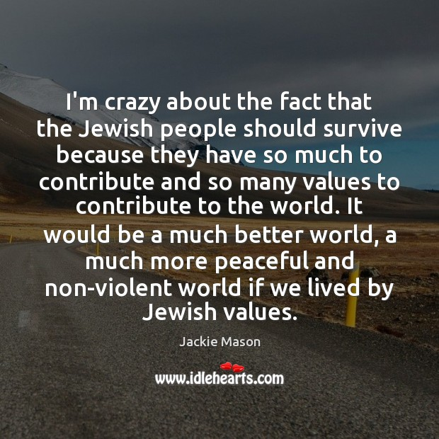 Image, I'm crazy about the fact that the Jewish people should survive because