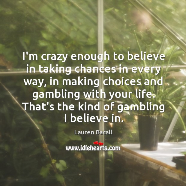 Image, I'm crazy enough to believe in taking chances in every way, in