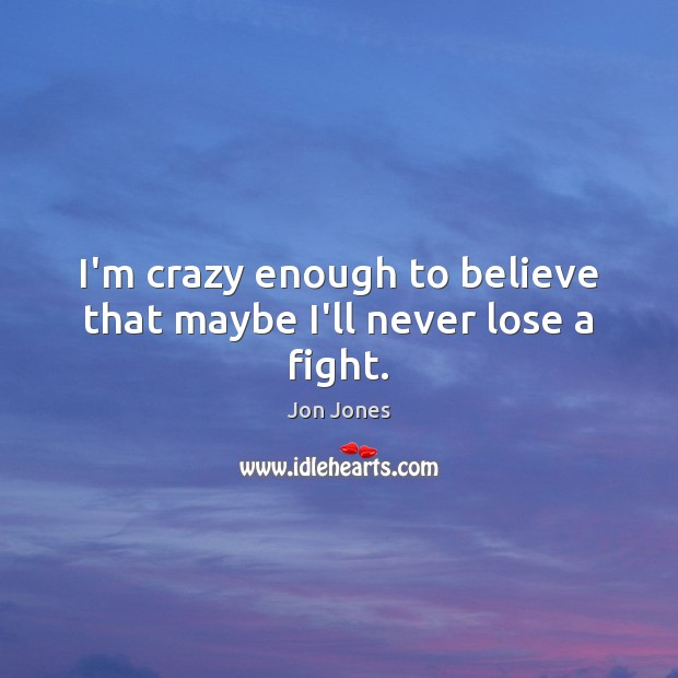 I'm crazy enough to believe that maybe I'll never lose a fight. Jon Jones Picture Quote