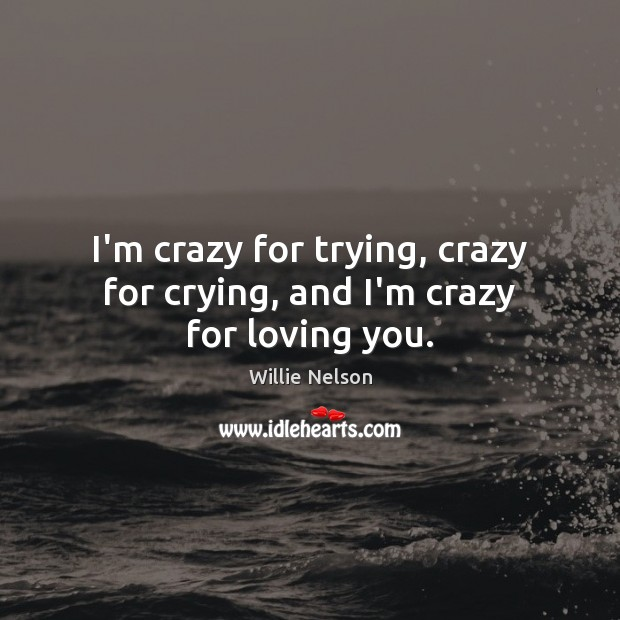 I'm crazy for trying, crazy for crying, and I'm crazy for loving you. Image