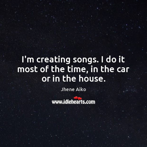 I'm creating songs. I do it most of the time, in the car or in the house. Jhene Aiko Picture Quote