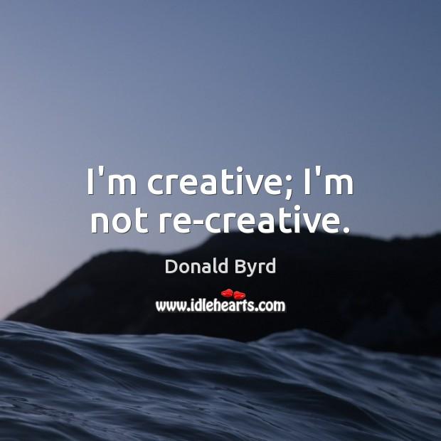 I'm creative; I'm not re-creative. Image