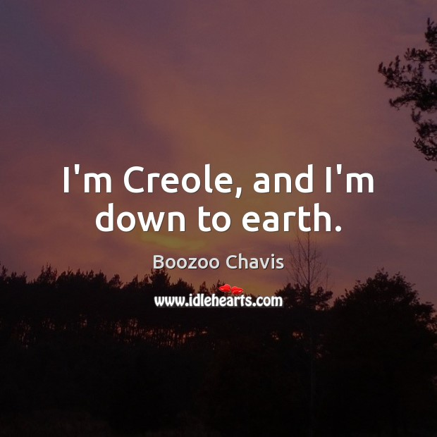 Image, I'm Creole, and I'm down to earth.