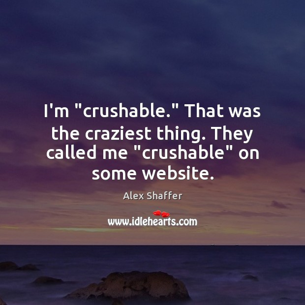 "I'm ""crushable."" That was the craziest thing. They called me ""crushable"" on some website. Image"