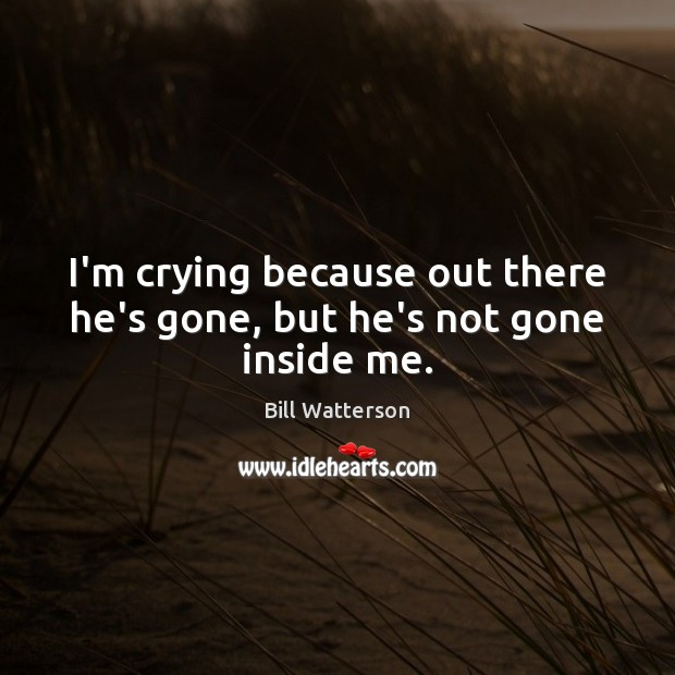 I'm crying because out there he's gone, but he's not gone inside me. Image
