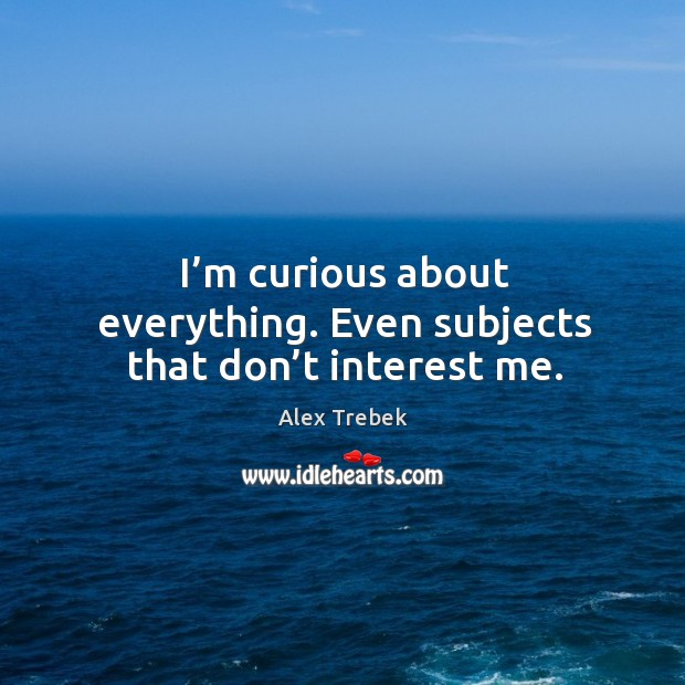 I'm curious about everything. Even subjects that don't interest me. Image
