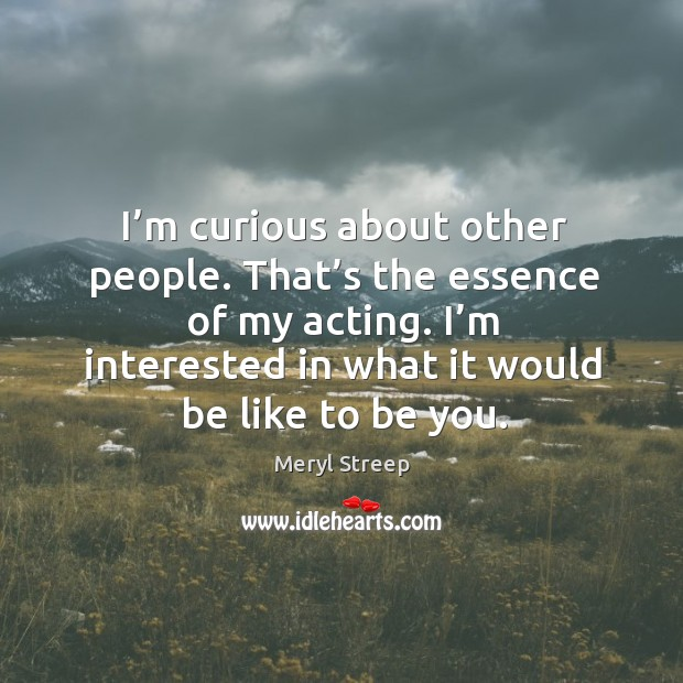I'm curious about other people. That's the essence of my acting. I'm interested in what it would be like to be you. Image