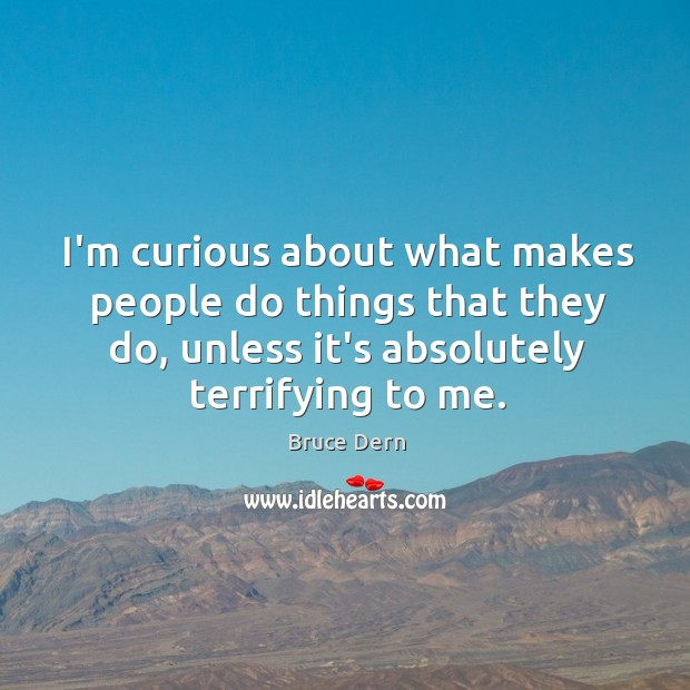 I'm curious about what makes people do things that they do, unless Image