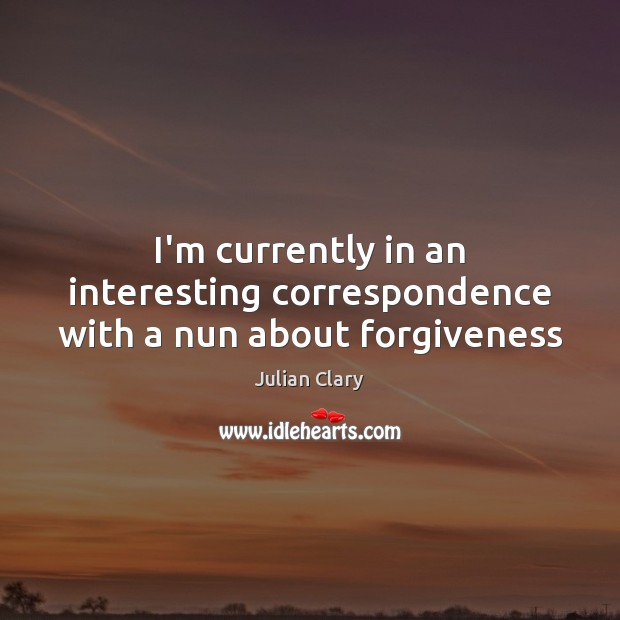 I'm currently in an interesting correspondence with a nun about forgiveness Julian Clary Picture Quote