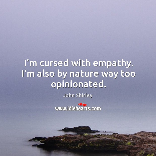 I'm cursed with empathy. I'm also by nature way too opinionated. Image