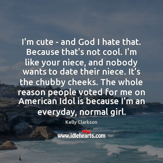 I'm cute – and God I hate that. Because that's not cool. Hate Quotes Image