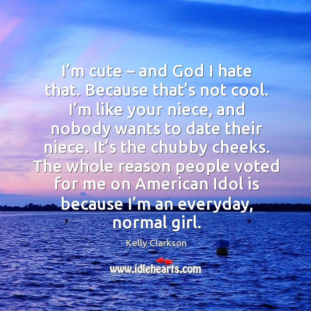 I'm cute – and God I hate that. Because that's not cool. Image
