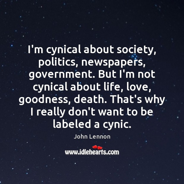 Image, I'm cynical about society, politics, newspapers, government. But I'm not cynical about