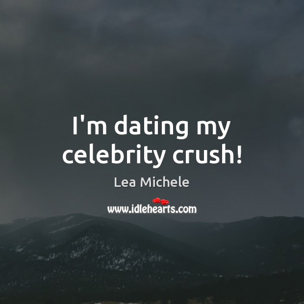 I'm dating my celebrity crush! Lea Michele Picture Quote