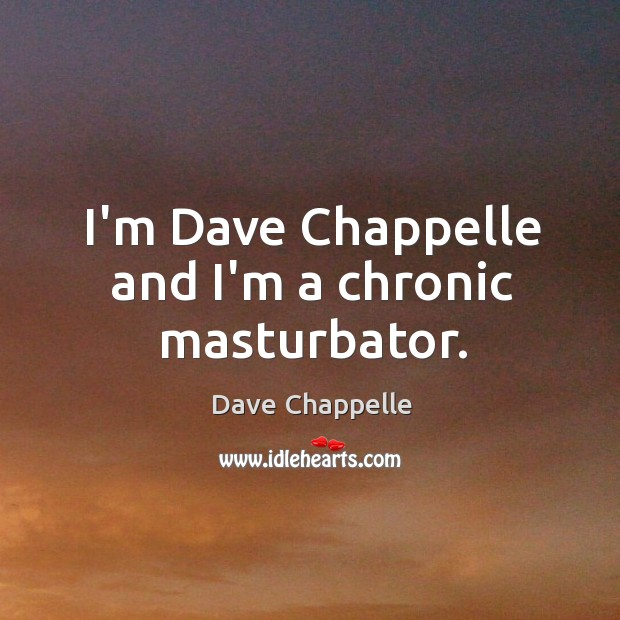 I'm Dave Chappelle and I'm a chronic masturbator. Dave Chappelle Picture Quote