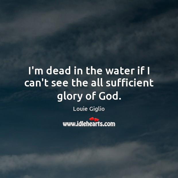 I'm dead in the water if I can't see the all sufficient glory of God. Image
