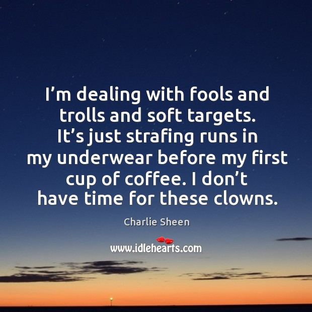 I'm dealing with fools and trolls and soft targets. It's just strafing runs in my underwear before Image