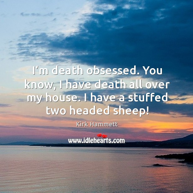 Image, I'm death obsessed. You know, I have death all over my house. I have a stuffed two headed sheep!