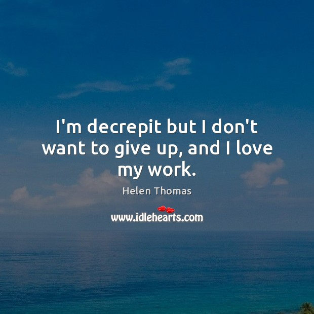 I'm decrepit but I don't want to give up, and I love my work. Helen Thomas Picture Quote