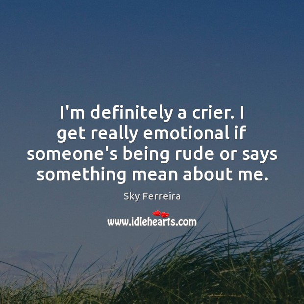 Image, I'm definitely a crier. I get really emotional if someone's being rude