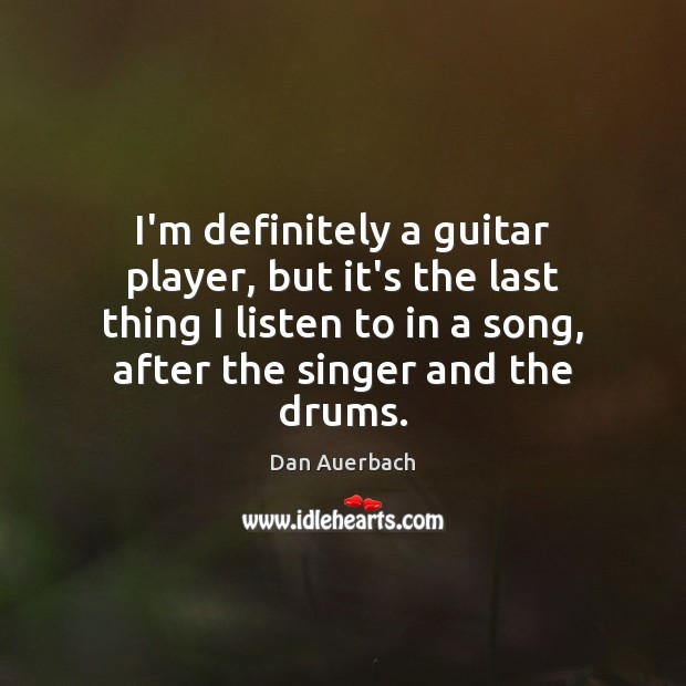 I'm definitely a guitar player, but it's the last thing I listen Image