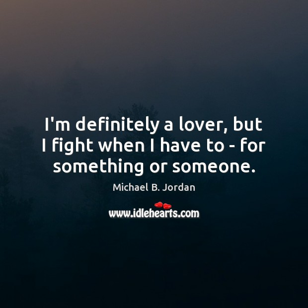 I'm definitely a lover, but I fight when I have to – for something or someone. Image
