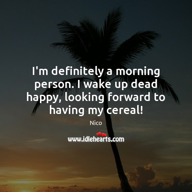 Image, I'm definitely a morning person. I wake up dead happy, looking forward