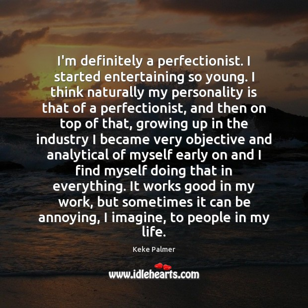 Image, I'm definitely a perfectionist. I started entertaining so young. I think naturally