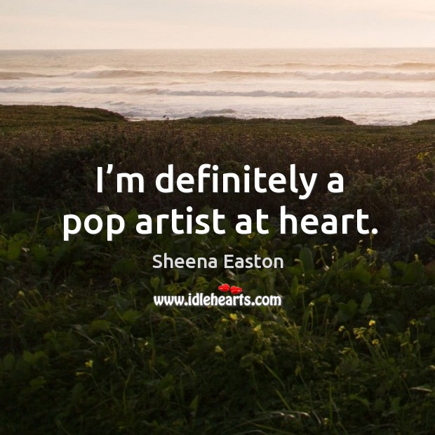 I'm definitely a pop artist at heart. Sheena Easton Picture Quote