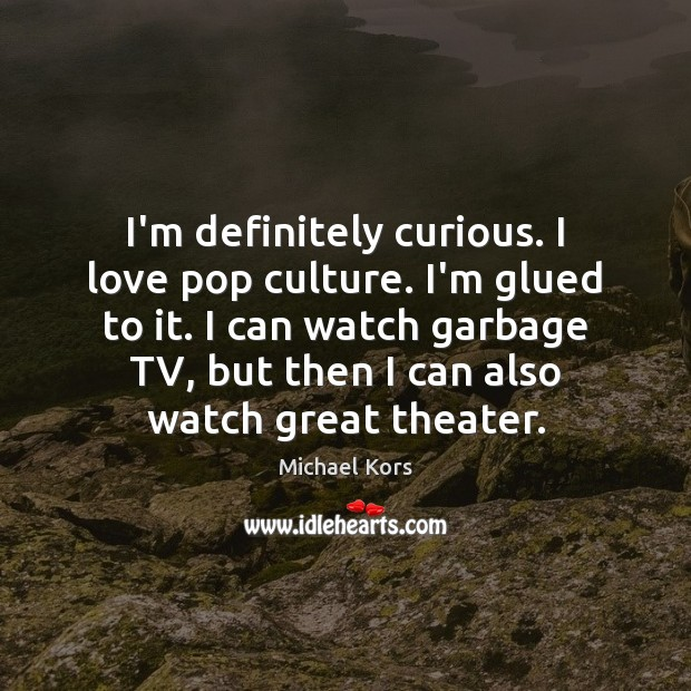 I'm definitely curious. I love pop culture. I'm glued to it. I Culture Quotes Image