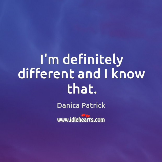 I'm definitely different and I know that. Danica Patrick Picture Quote