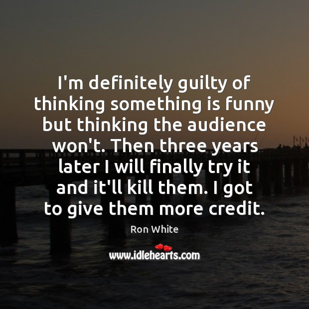 I'm definitely guilty of thinking something is funny but thinking the audience Ron White Picture Quote