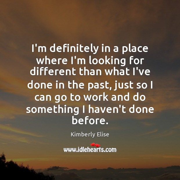 I'm definitely in a place where I'm looking for different than what Kimberly Elise Picture Quote