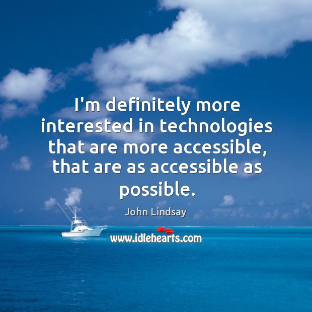 I'm definitely more interested in technologies that are more accessible, that are Image