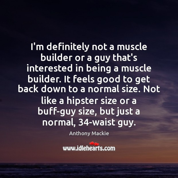 Image, I'm definitely not a muscle builder or a guy that's interested in