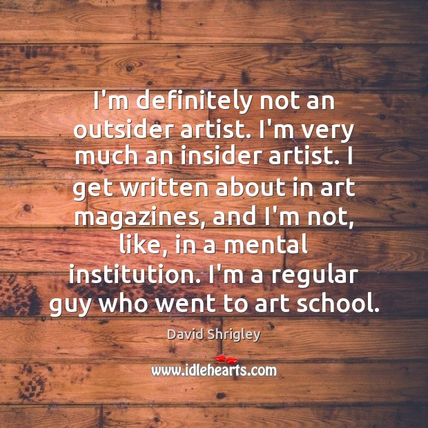 I'm definitely not an outsider artist. I'm very much an insider artist. Image