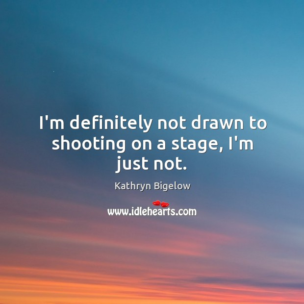 I'm definitely not drawn to shooting on a stage, I'm just not. Image