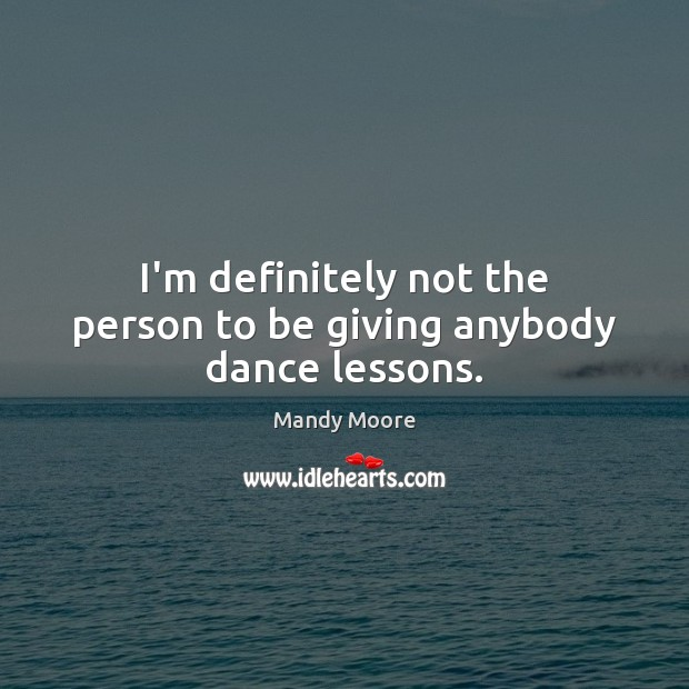 I'm definitely not the person to be giving anybody dance lessons. Mandy Moore Picture Quote