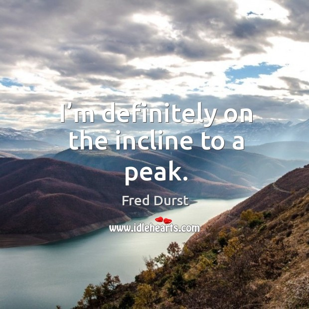 I'm definitely on the incline to a peak. Fred Durst Picture Quote