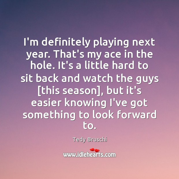 I'm definitely playing next year. That's my ace in the hole. It's Image