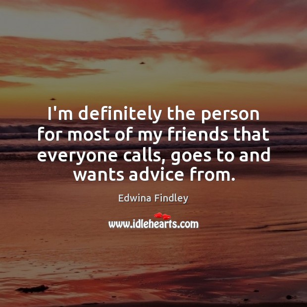 I'm definitely the person for most of my friends that everyone calls, Image