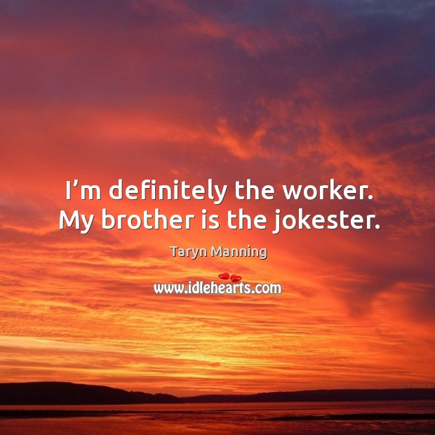 I'm definitely the worker. My brother is the jokester. Taryn Manning Picture Quote