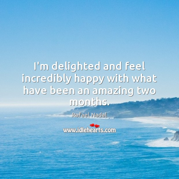 I'm delighted and feel incredibly happy with what have been an amazing two months. Rafael Nadal Picture Quote