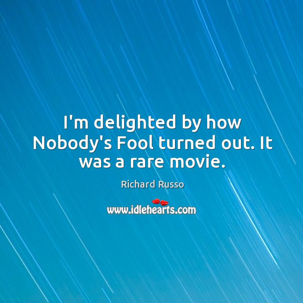 I'm delighted by how Nobody's Fool turned out. It was a rare movie. Richard Russo Picture Quote