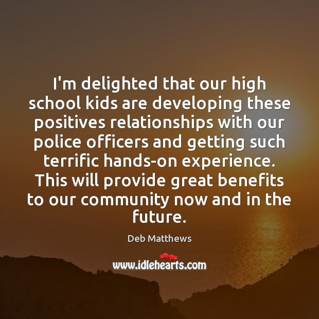 I'm delighted that our high school kids are developing these positives relationships Deb Matthews Picture Quote