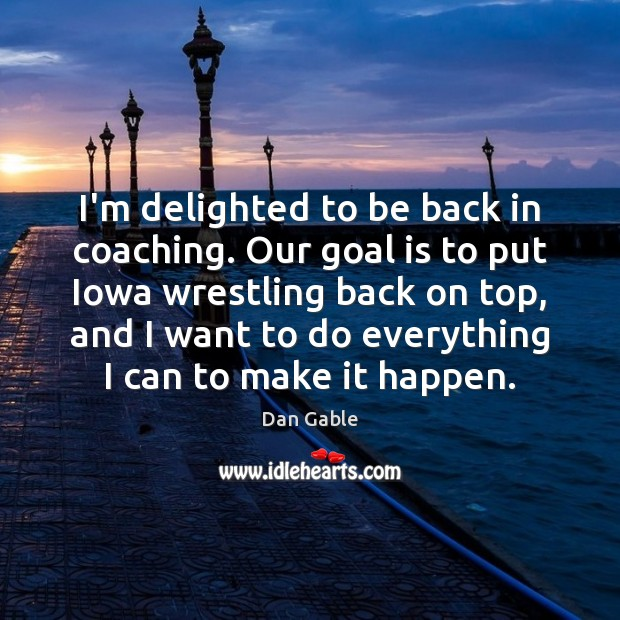 I'm delighted to be back in coaching. Our goal is to put Dan Gable Picture Quote