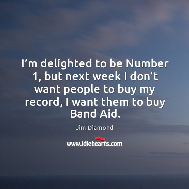 I'm delighted to be number 1, but next week I don't want people to buy my record, I want them to buy band aid. Image