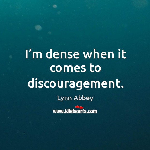 I'm dense when it comes to discouragement. Image