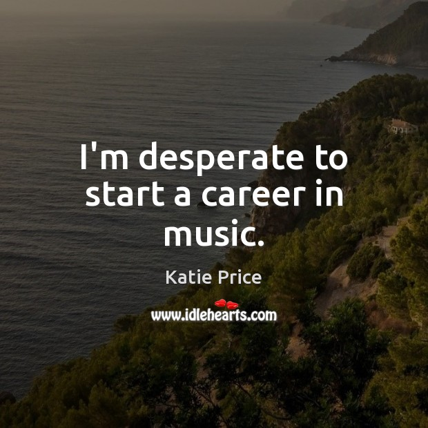 I'm desperate to start a career in music. Katie Price Picture Quote