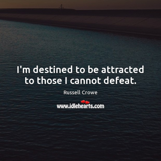I'm destined to be attracted to those I cannot defeat. Russell Crowe Picture Quote